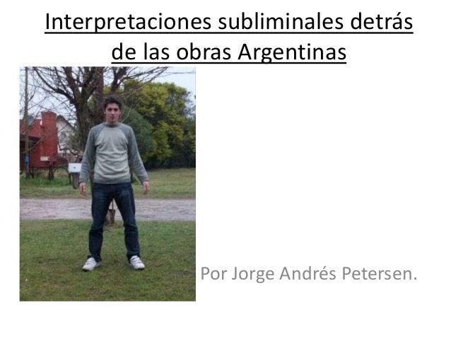 Interpretaciones subliminales detrás       de las obras Argentinas               Por Jorge Andrés Petersen.