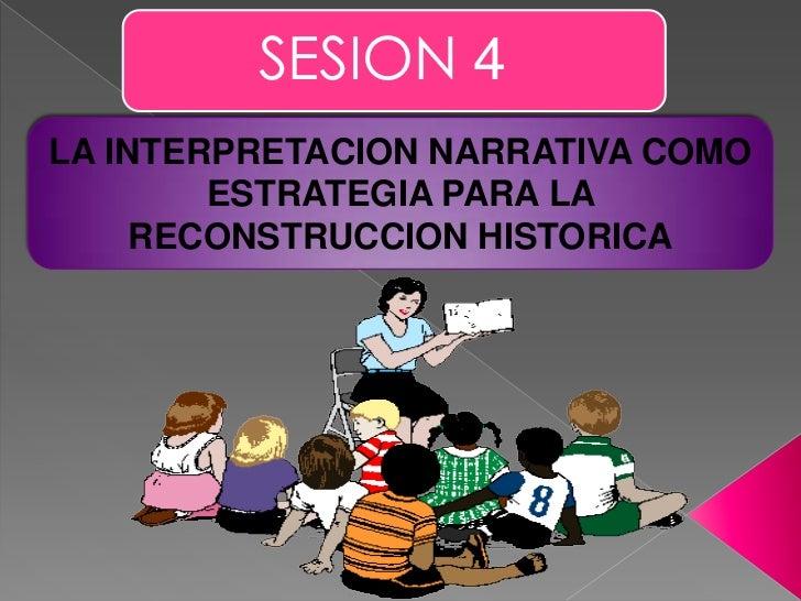 SESION 4<br />LA INTERPRETACION NARRATIVA COMO ESTRATEGIA PARA LA RECONSTRUCCION HISTORICA<br />