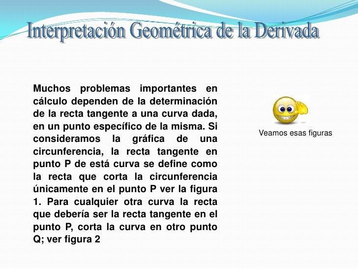 Interpretación Geométrica de la Derivada<br />Muchos problemas importantes en cálculo dependen de la determinación de la r...