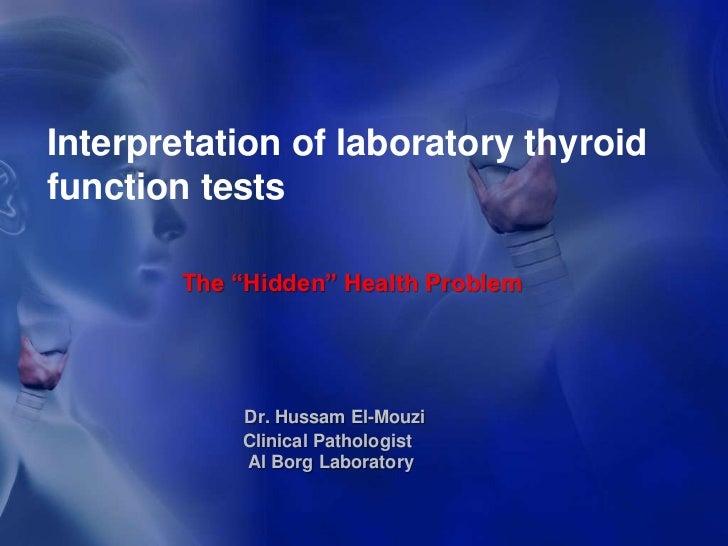 "Interpretation of laboratory thyroid function tests <br />The ""Hidden"" Health Problem<br />Dr. Hussam El-Mouzi Clinical Pa..."