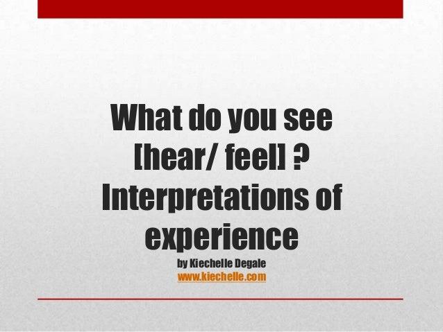 What do you see  [hear/ feel] ?Interpretations of   experience     by Kiechelle Degale     www.kiechelle.com