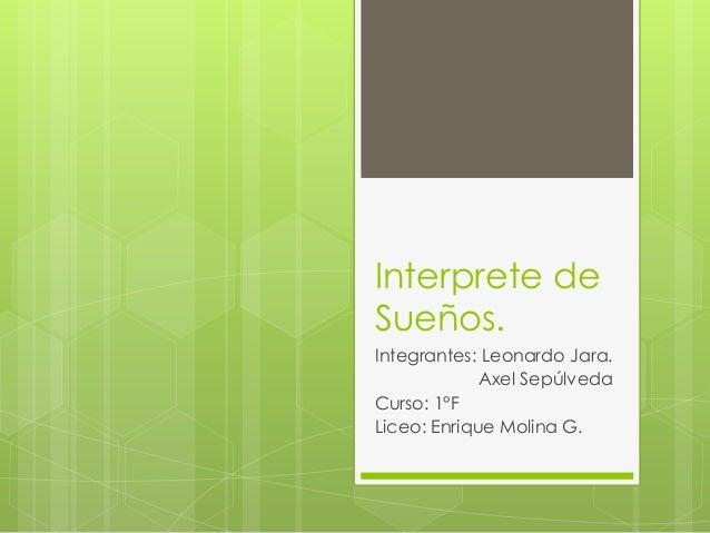 Interprete de Sueños. Integrantes: Leonardo Jara. Axel Sepúlveda Curso: 1°F Liceo: Enrique Molina G.