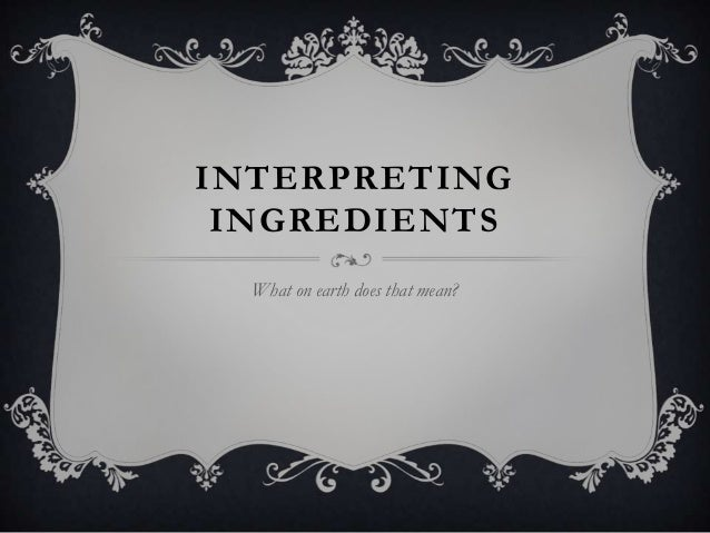 INTERPRETING INGREDIENTS What on earth does that mean?
