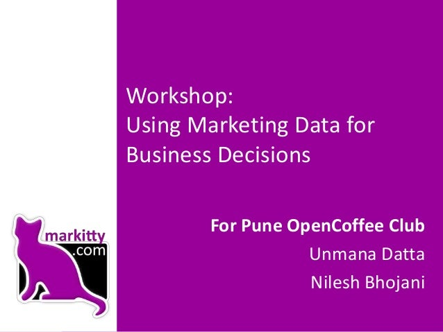 Workshop:Using Marketing Data forBusiness DecisionsFor Pune OpenCoffee ClubUnmana DattaNilesh Bhojani