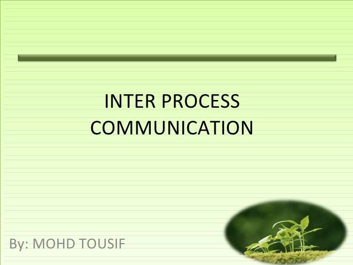 INTER PROCESS COMMUNICATION By: MOHD TOUSIF
