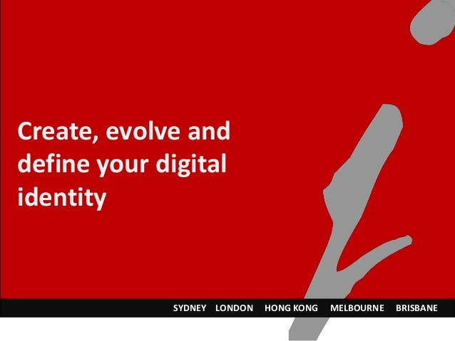 Create, evolve and define your digital identity SYDNEY LONDON HONG KONG MELBOURNE BRISBANE