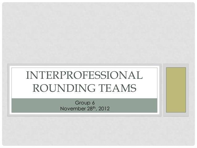 INTERPROFESSIONAL ROUNDING TEAMS        Group 6    November 28th, 2012