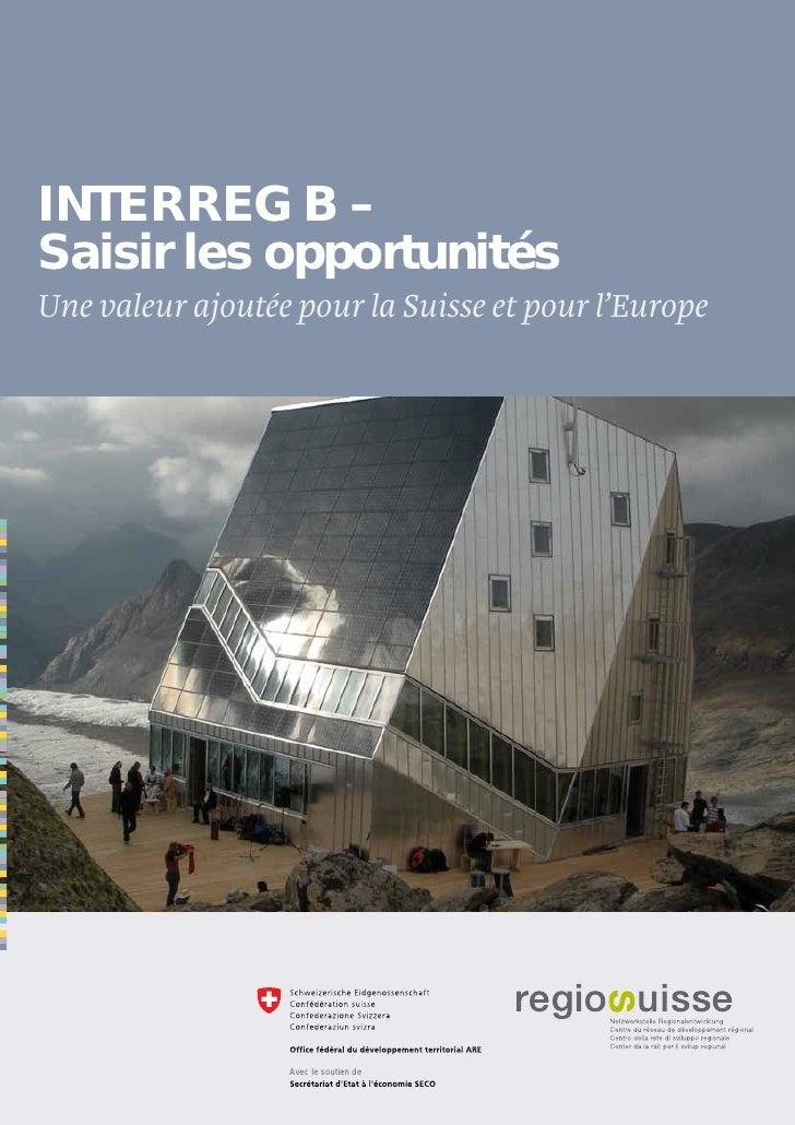 INTERREG B –Saisir les opportunitésUne valeur ajoutée pour la Suisse et pour l'Europe                  Avec le soutien de ...