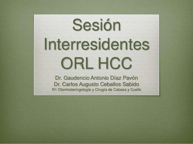 Sesión Interresidentes ORL HCC Dr. Gaudencio Antonio Díaz Pavón Dr. Carlos Augusto Ceballos Sabido R1 Otorrinolaringología...