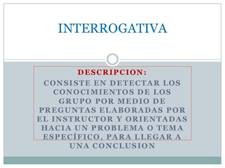 INTERROGATIVA<br />DESCRIPCION:<br />CONSISTE EN DETECTAR LOS CONOCIMIENTOS DE LOS GRUPO POR MEDIO DE PREGUNTAS ELABORADAS...