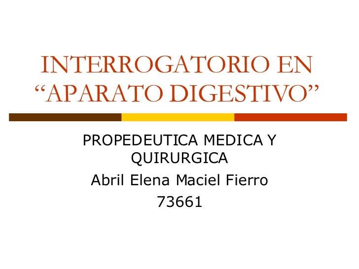 """INTERROGATORIO EN """"APARATO DIGESTIVO"""" PROPEDEUTICA MEDICA Y QUIRURGICA Abril Elena Maciel Fierro 73661"""