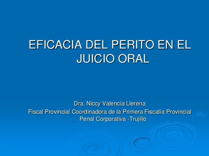 EFICACIA DEL PERITO EN EL       JUICIO ORAL                   Dra. Niccy Valencia LlerenaFiscal Provincial Coordinadora de...