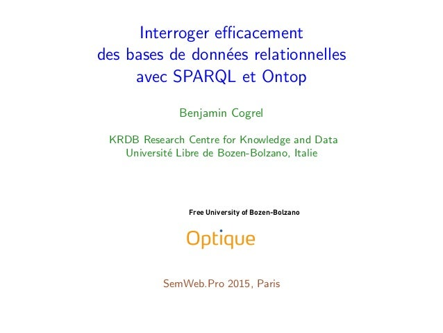 Interroger efficacement des bases de donn´ees relationnelles avec SPARQL et Ontop Benjamin Cogrel KRDB Research Centre for K...