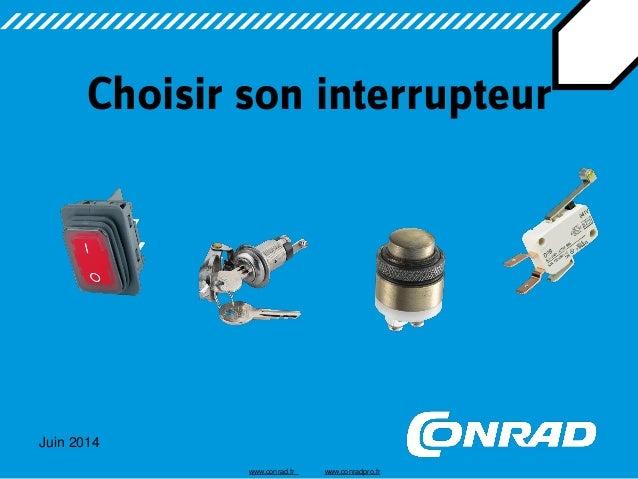 Juin 2014  Choisir son interrupteur  www.conrad.fr www.conradpro.fr
