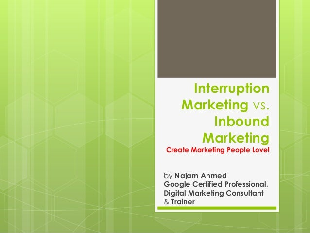 Interruption Marketing vs. Inbound Marketing Create Marketing People Love! by Najam Ahmed Google Certified Professional, D...