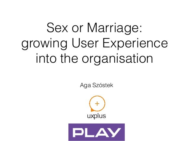 Sex or Marriage: growing User Experience into the organisation Aga Szóstek