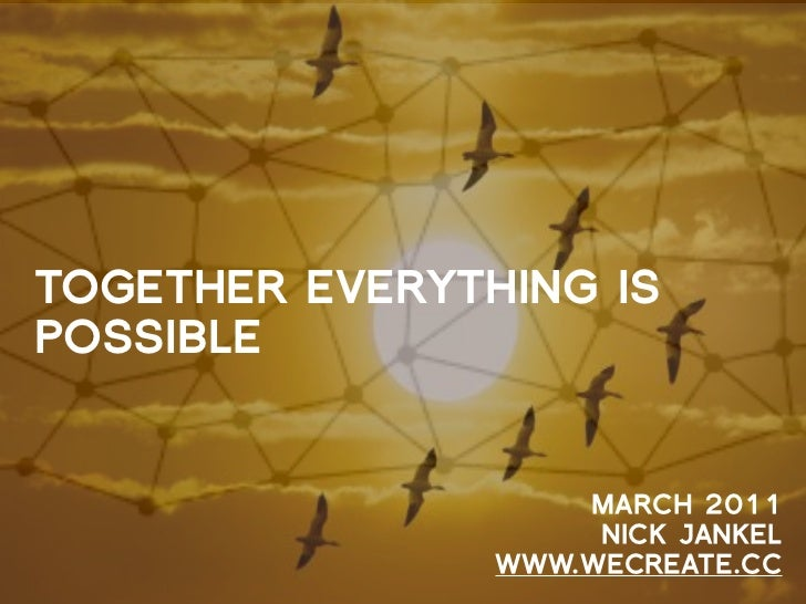 TOGETHER EVERYTHING ISPOSSIBLE                    MARCH 2011                     NICK JANKEL                WWW.WECREATE.CC