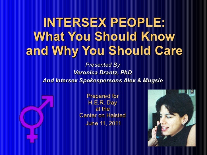 INTERSEX PEOPLE: What You Should Know and Why You Should Care Presented By Veronica Drantz, PhD And Intersex Spokespersons...