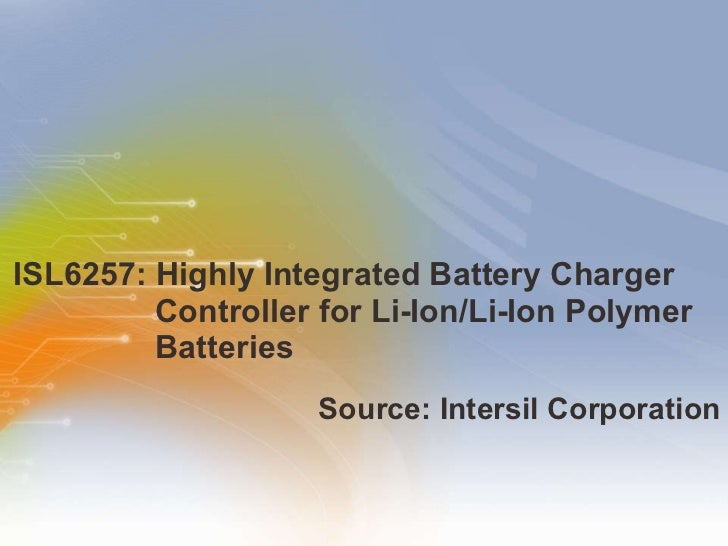 ISL6257: Highly Integrated Battery Charger Controller for Li-Ion/Li-Ion Polymer Batteries  <ul><li>Source:   Intersil   Co...