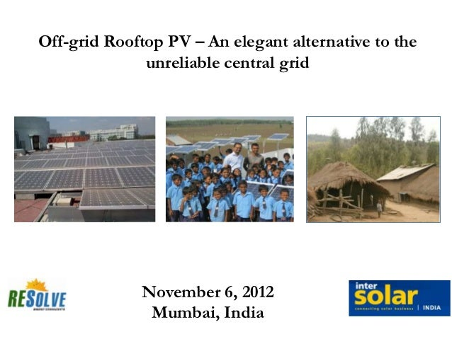 Off-grid Rooftop PV – An elegant alternative to the              unreliable central grid             November 6, 2012     ...
