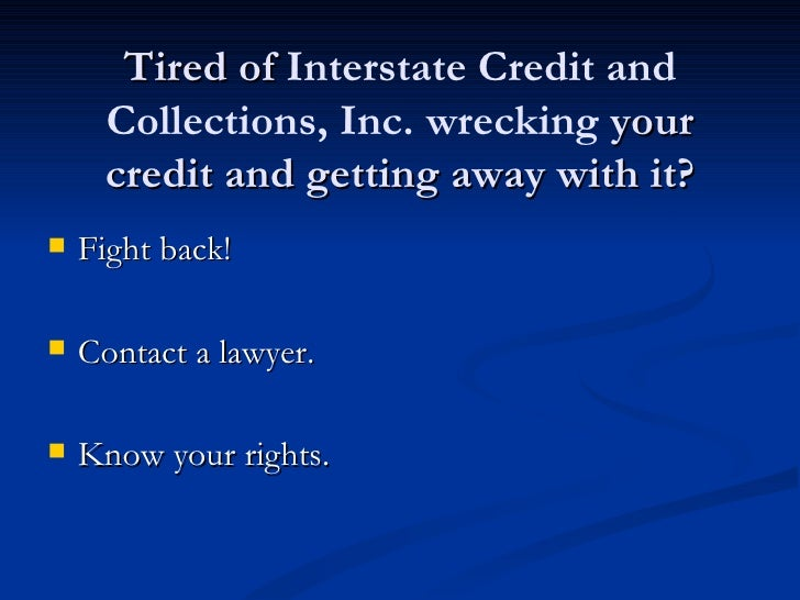 Tired of Interstate Credit and     Collections, Inc. wrecking your     credit and getting away with it?   Fight back!   ...