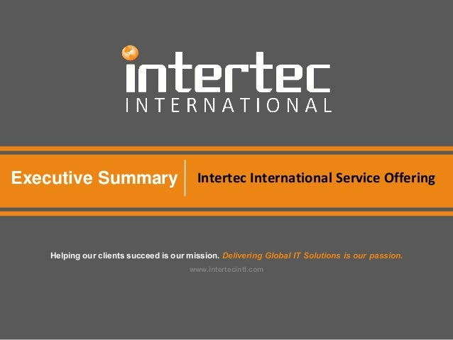 Executive Summary Intertec International Service Offering Helping our clients succeed is our mission. Delivering Global IT...