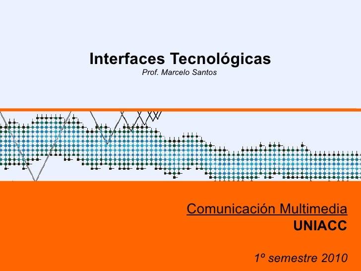 Interfaces Tecnológicas Prof. Marcelo Santos  Comunicación Multimedia UNIACC 1º semestre 2010