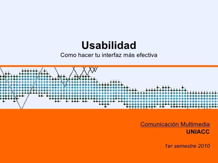 Usabilidad Como hacer tu interfaz más efectiva Comunicación Multimedia UNIACC 1er semestre 2010