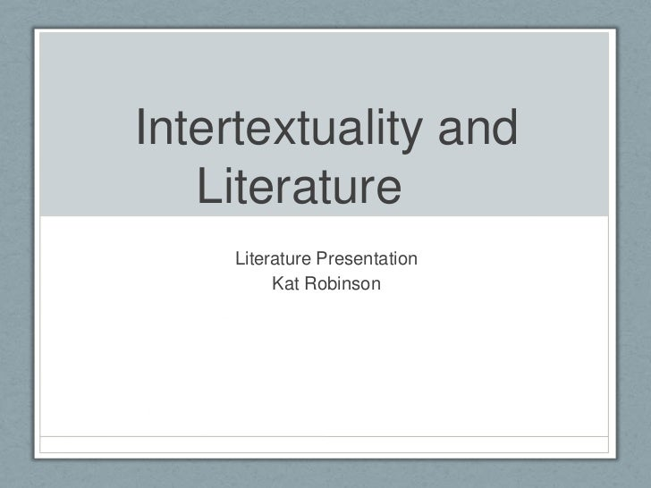 Intertextuality and Literature	<br />Literature Presentation<br />Kat Robinson<br />