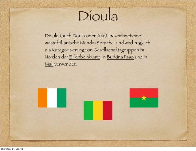 DioulaDioula (auch Dyula oder Jula) bezeichnet einewestafrikanische Mande-Sprache und wird zugleichals Kategorisierung von...