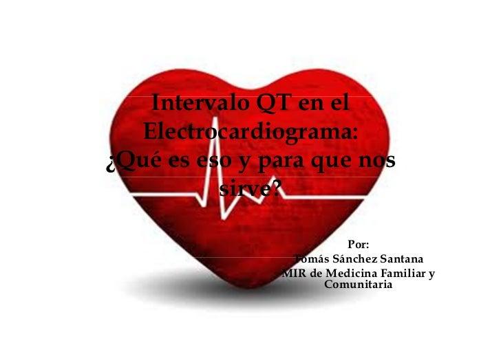 Intervalo QT en el  Electrocardiograma:¿Qué es eso y para que nos          sirve?                         Por:            ...