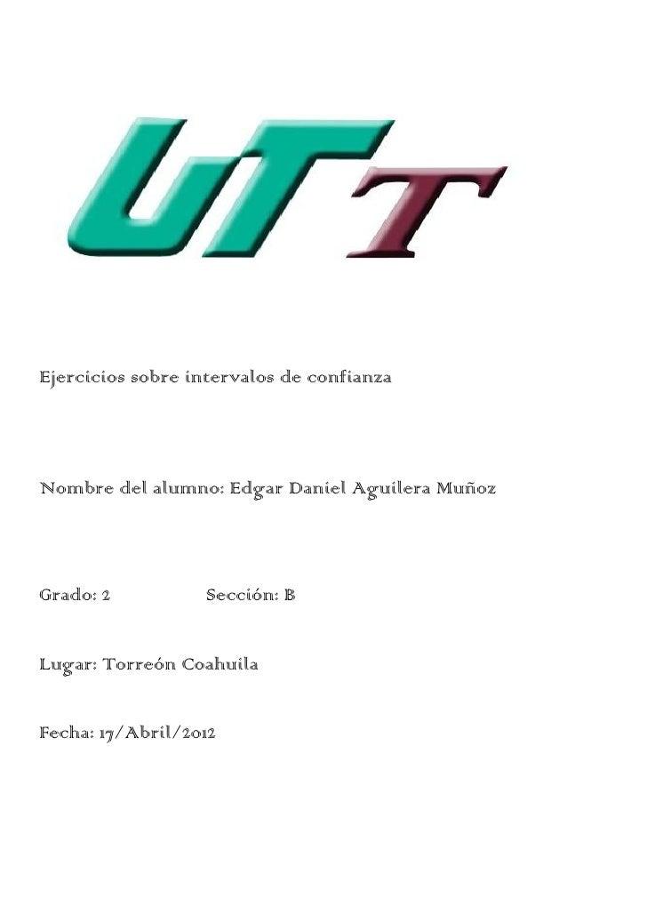 Ejercicios sobre intervalos de confianzaNombre del alumno: Edgar Daniel Aguilera MuñozGrado: 2          Sección: BLugar: T...