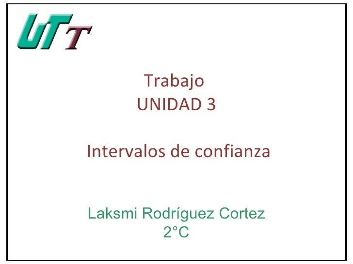 Trabajo      UNIDAD 3Intervalos de confianzaLaksmi Rodríguez Cortez         2°C