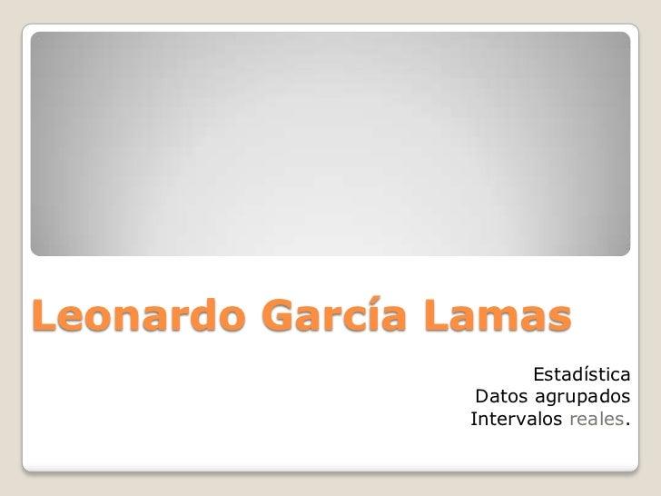 Leonardo García Lamas                        Estadística                  Datos agrupados                 Intervalos reales.