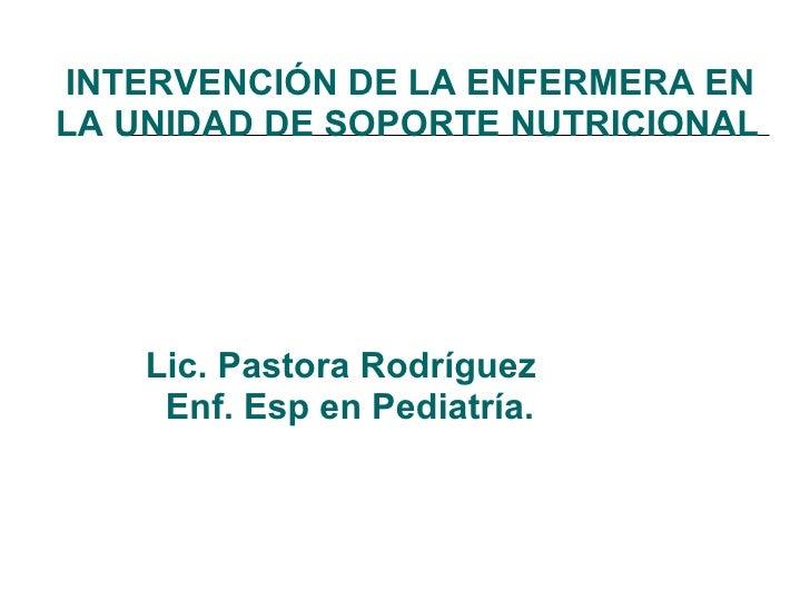 INTERVENCIÓN DE LA ENFERMERA EN LA UNIDAD DE SOPORTE NUTRICIONAL     Lic. Pastora Rodríguez   Enf. Esp en Pediatría.