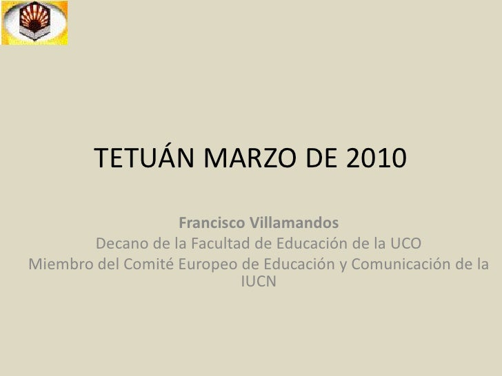 TETUÁN MARZO DE 2010<br />Francisco Villamandos<br />Decano de la Facultad de Educación de la UCO<br />Miembro del Comité ...