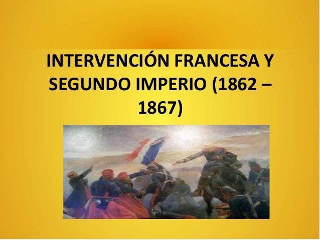 INTERVENCIÓN FRANCESA Y SEGUNDO IMPERIO (1862 – 1867)