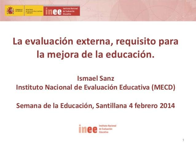 La evaluación externa, requisito para la mejora de la educación. Ismael Sanz Instituto Nacional de Evaluación Educativa (M...