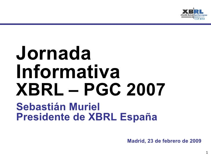 Madrid, 23 de febrero de 2009 Jornada Informativa  XBRL – PGC 2007 Sebastián Muriel Presidente de XBRL España