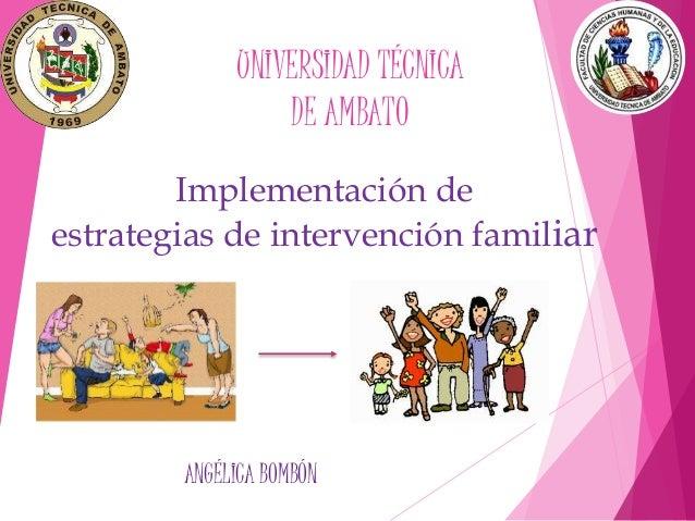 Implementación de estrategias de intervención familiar ANGÉLICA BOMBÓN UNIVERSIDAD TÉCNICA DE AMBATO