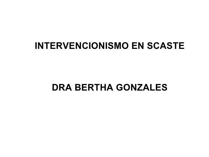 INTERVENCIONISMO EN SCASTE DRA BERTHA GONZALES