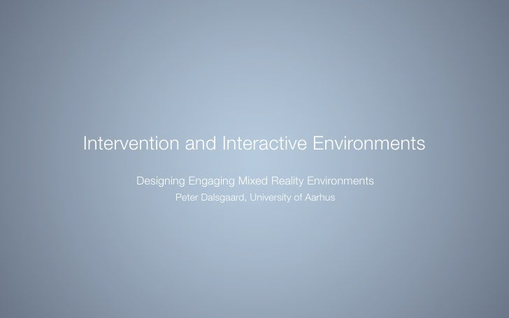 Intervention and Interactive Environments       Designing Engaging Mixed Reality Environments              Peter Dalsgaard...
