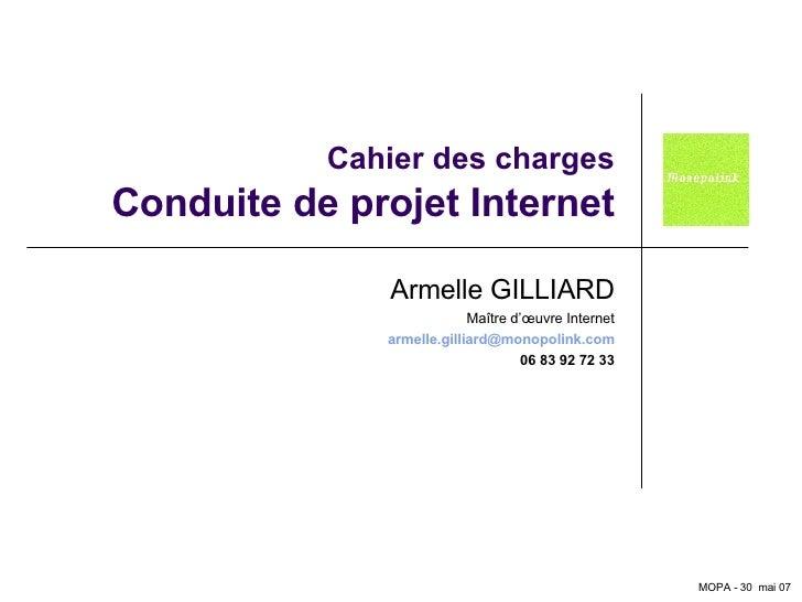 Cahier des charges Conduite de projet Internet Armelle GILLIARD Maître d'œuvre Internet [email_address] 06 83 92 72 33