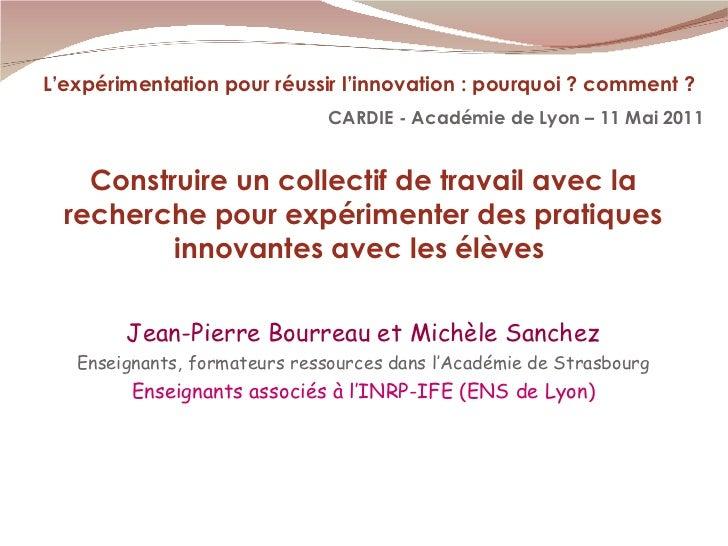 L'expérimentation pour réussir l'innovation : pourquoi ? comment ? CARDIE - Académie de Lyon – 11 Mai 2011 Jean-Pierre Bou...