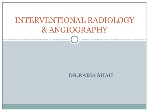 INTERVENTIONAL RADIOLOGY & ANGIOGRAPHY  DR.RABIA SHAH