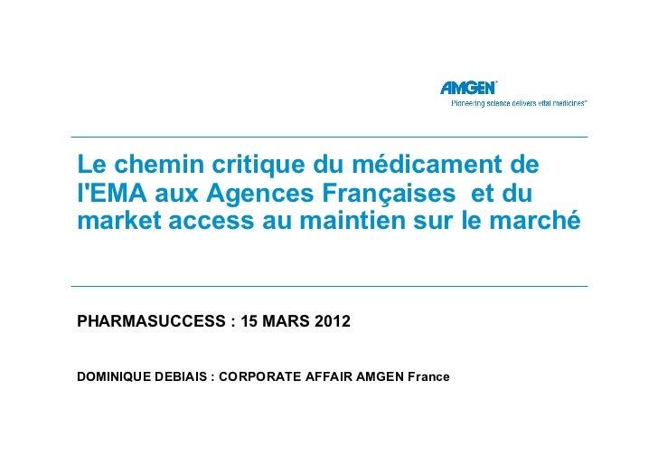 Le chemin critique du médicament delEMA aux Agences Françaises et dumarket access au maintien sur le marchéPHARMASUCCESS :...