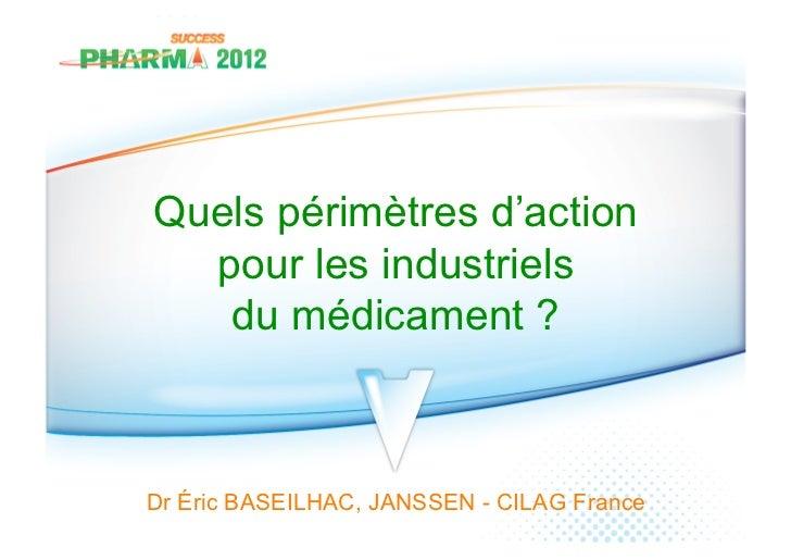 Quels périmètres d'action  pour les industriels   du médicament ?Dr Éric BASEILHAC, JANSSEN - CILAG France