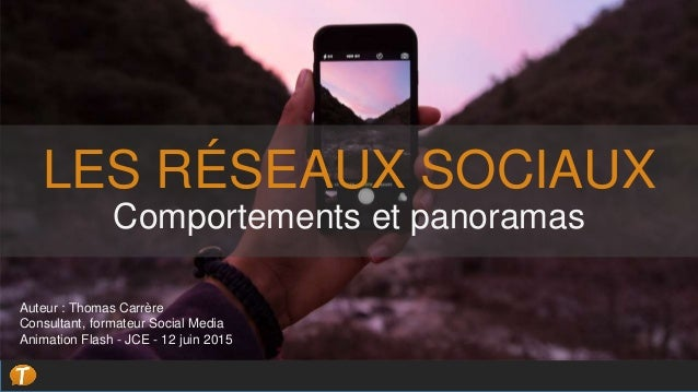 LES RÉSEAUX SOCIAUX Comportements et panoramas Auteur : Thomas Carrère Consultant, formateur Social Media Animation Flash ...
