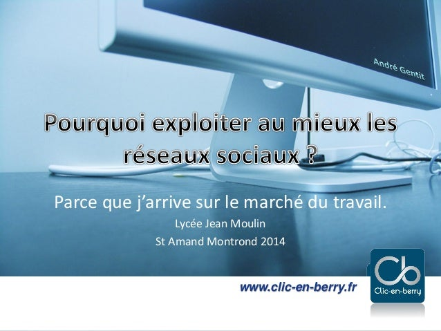 Parce que j'arrive sur le marché du travail. Lycée Jean Moulin St Amand Montrond 2014  www.clic-en-berry.fr www.clic-en-be...