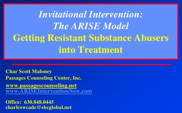 Invitational Intervention:The ARISE ModelGetting Resistant Substance Abusers into Treatment<br />Char Scott Maloney<br />P...